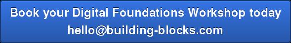 Book your Digital Foundations Workshop today hello@building-blocks.com
