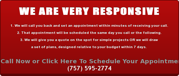 WE ARE VERY RESPONSIVE  1. We will call you back and set an appointment within minutes of receiving  your call. 2.That appointment will be scheduled the same day you call or the following. 3. We will give you a quote on the spot for simple projects OR we will draw  a set of plans, designed relative to your budget within 7 days.  Call Now or Click Here To Schedule Your Appointment (757) 595-2774