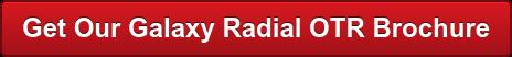 Get Our Galaxy Radial OTR Brochure