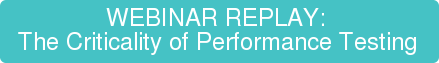 WEBINAR REPLAY:  The Criticality of Performance Testing