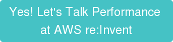 Yes! Let's Talk Performance  at AWS re:Invent