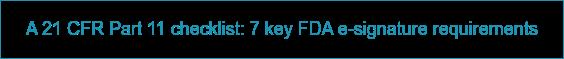 A 21 CFR Part 11 checklist: 7 key FDA e-signature requirements