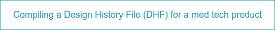 Compiling a Design History File (DHF) for a med tech product