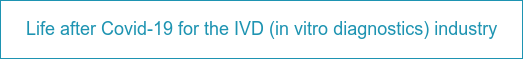 Life after Covid-19 for the IVD (in vitro diagnostics) industry