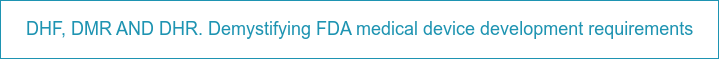 DHF, DMR AND DHR. Demystifying FDA medical device development requirements
