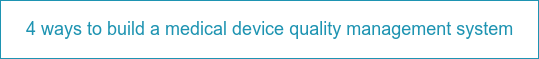 4 ways to build a medical device quality management system