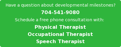 Have a question about developmental milestones? 704-541-9080 Schedule a free phone consultation with:  Physical Therapist Occupational Therapist Speech Therapist