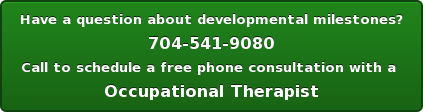 Have a question about developmental milestones? 704-541-9080 Call to schedule a free phone consultation with a  Occupational Therapist