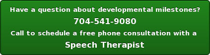 Have a question about developmental milestones? 704-541-9080 Call to schedule a free phone consultation with a  Speech Therapist