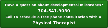 Have a question aboutdevelopmental milestones? 704-541-9080 Call to schedule a free phone consultation with a Physical Therapist