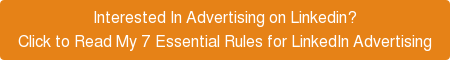 Interested In Advertising on Linkedin? Click to Read My 7 Essential Rules for LinkedIn Advertising