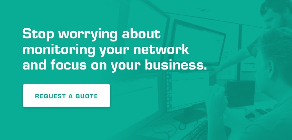 Stop worrying about monitoring your network and focus on your business. Request a quote.