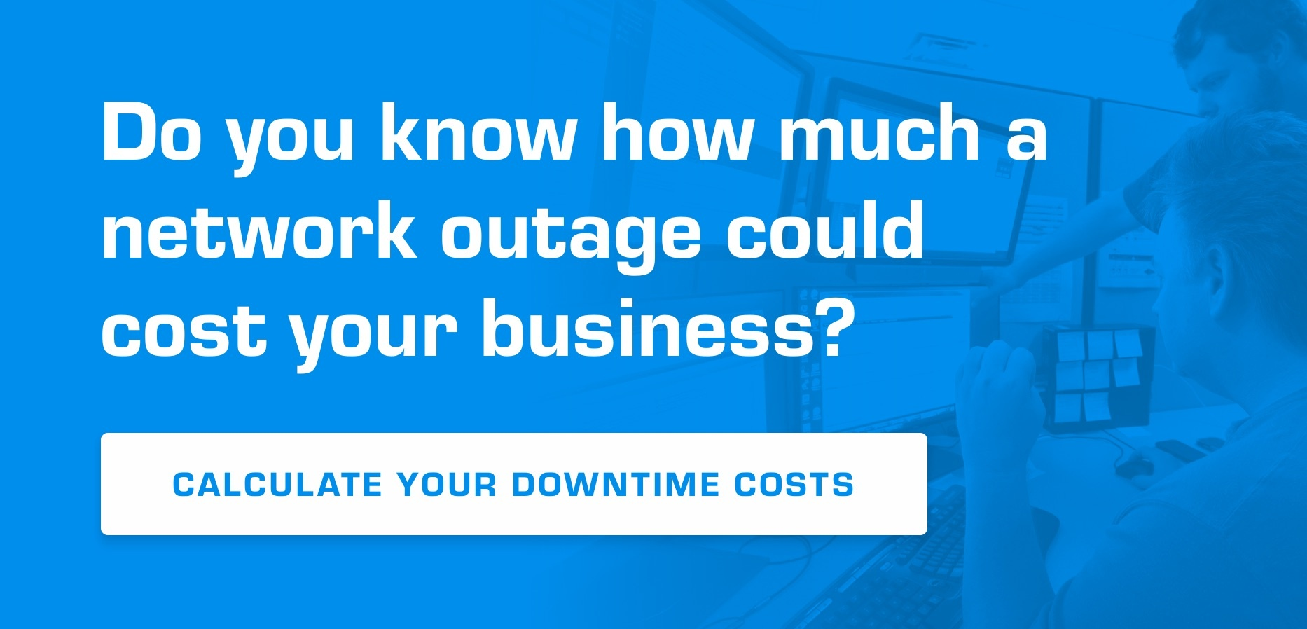 Do you know how much a network outage could cost your business? Calculate your downtime costs.