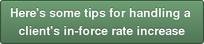 Here's some tips for handling a  client's in-force rate increase