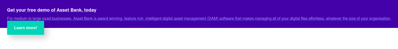 Get your free demo of Asset Bank, today  For medium to large sized businesses, Asset Bank is award winning, feature  rich, intelligent digital asset management (DAM) software that makes managing  all of your digital files effortless, whatever the size of your organisation. Learn more!