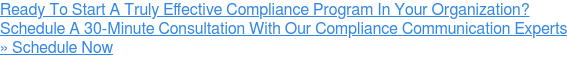 Ready To Start A Truly Effective Compliance Program In Your Organization?  Schedule A 30-Minute Consultation With Our Compliance Communication Experts »  Schedule Now