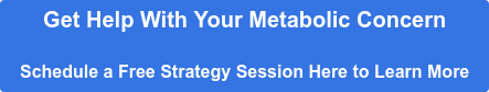 Get Help With Your Metabolic Concern  Schedule a Free Strategy Session Here to Learn More