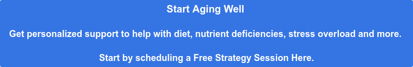 Start Aging Well   Get personalized support to help with diet, nutrient deficiencies, stress  overload and more.   Start by scheduling a Free Strategy Session Here.
