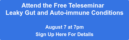 Attend the Free Teleseminar   Leaky Gut and Auto-immune Conditions  August 7 at 7pm Sign Up Here For Details