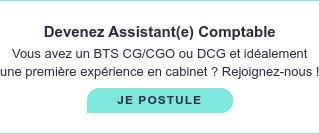 Devenez Assistant(e) Comptable  Vous avez un BTS CG/CGO ou DCG et idéalement une  première expérience en cabinet ? Rejoignez-nous ! JE POSTULE