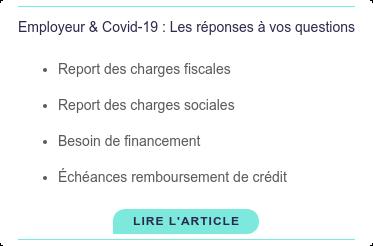 Employeur & Covid-19 : Les réponses à vos questions   * Report des charges fiscales   * Report des charges sociales   * Besoin de financement   * Échéances remboursement de crédit Lire l'article