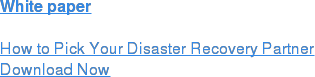 White paper  How to Pick Your Disaster Recovery Partner Download Now