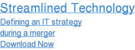 Streamlined Technology Defining an IT strategy during a merger Download Now