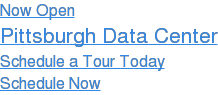 Now Open Pittsburgh Data Center Schedule a Tour Today Schedule Now