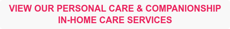 VIEW OUR PERSONAL CARE & COMPANIONSHIP IN-HOME CARE SERVICES