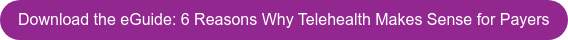 Download the eGuide: 6 Reasons Why Telehealth Makes Sense for Payers
