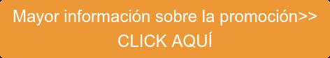Mayor información sobre la promoción>> CLICK AQUÍ