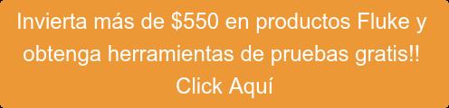 Gaste más de $550 en productos Fluke y  obtenga las mejores herramientas para pruebas gratis!! Click AQUÍ