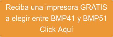 Reciba una impresora GRATIS  a elegir entre BMP41 y BMP51 Click Aquí