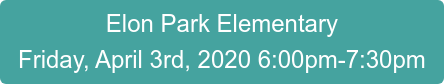 Elon Park Elementary Friday, April 3rd, 2020 6:00pm-7:30pm
