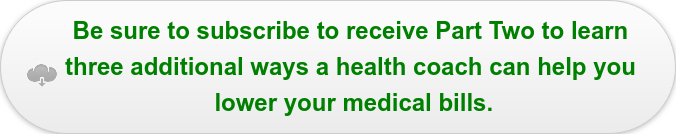 Be sure to subscribe to receive Part Two to learn  three additional ways a health coach can help you  lower your medical bills.