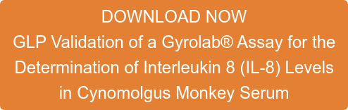 DOWNLOAD NOW GLP Validation of a Gyrolab Assay for the  Determination of Interleukin 8 (IL-8) Levels  in Cynomolgus Monkey Serum