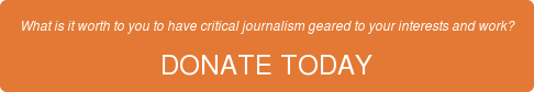What is it worth to you to have critical journalism geared to your interests and work? DONATE TODAY