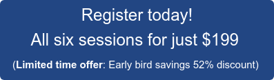 Register today! All six sessions for just $199  (Limited time offer: Early bird savings 52% discount)
