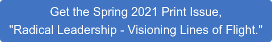 """Get the Spring 2021 Print Issue, """"Radical Leadership - Visioning Lines of Flight."""""""