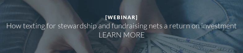 [WEBINAR]  How texting for stewardship and fundraising nets a return on investment LEARN MORE