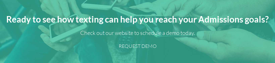 Ready to see how texting can help you reach your Admissions goals?   Check out our website to schedule a demo today. REQUEST DEMO