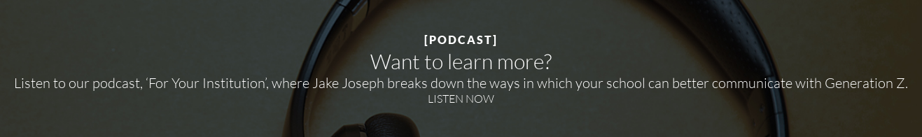 [PODCAST]  Want to learn more?  Listen to our podcast, 'For Your Institution', where Jake Joseph breaks down  the ways in which your school can better communicate with Generation Z. LISTEN NOW