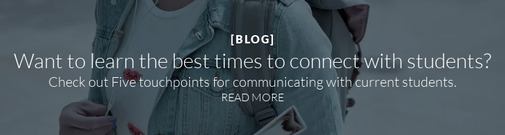 [BLOG]  Want to learn the best times to connect with students?  Check out Five touchpoints for communicating with current students. READ MORE