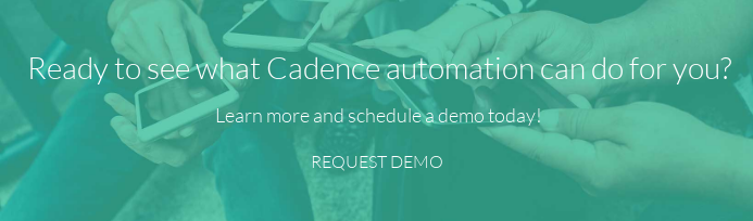 Ready to see what Cadence automation can do for you?   Learn more and schedule a demo today! REQUEST DEMO