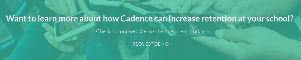 Want to learn more about how Cadence can increase retention at your school?  Check out our website to schedule a demo today. REQUEST DEMO