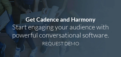 Get Cadence and Harmony  Start engaging your audience with  powerful conversational software. REQUEST DEMO