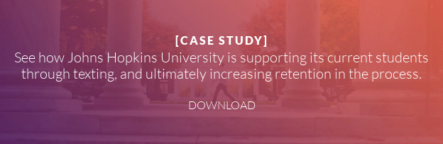 [CASE STUDY]  See how Johns Hopkins University is supporting its current students  through texting, and ultimately increasing retention in the process.   DOWNLOAD