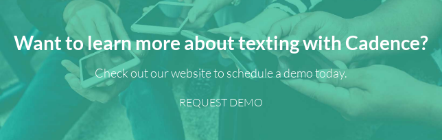 Want to learn more about texting with Cadence?  Check out our website to schedule a demo today. REQUEST DEMO