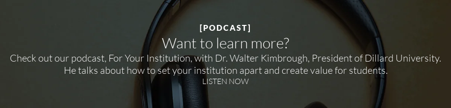 [PODCAST]  Want to learn more?  Check out our podcast, For Your Institution, with Dr. Walter Kimbrough,  President of Dillard University. He talks about how to set your institution apart and create value for students. LISTEN NOW