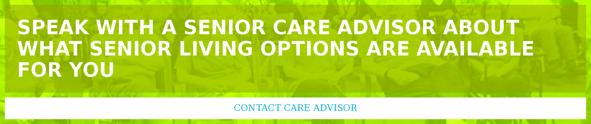 Speak with a Senior Care Advisor about what senior living options are  available for you Contact Care Advisor